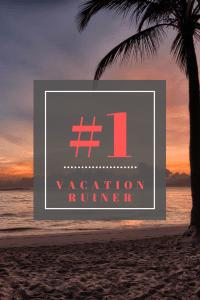 #1 vacation ruiner